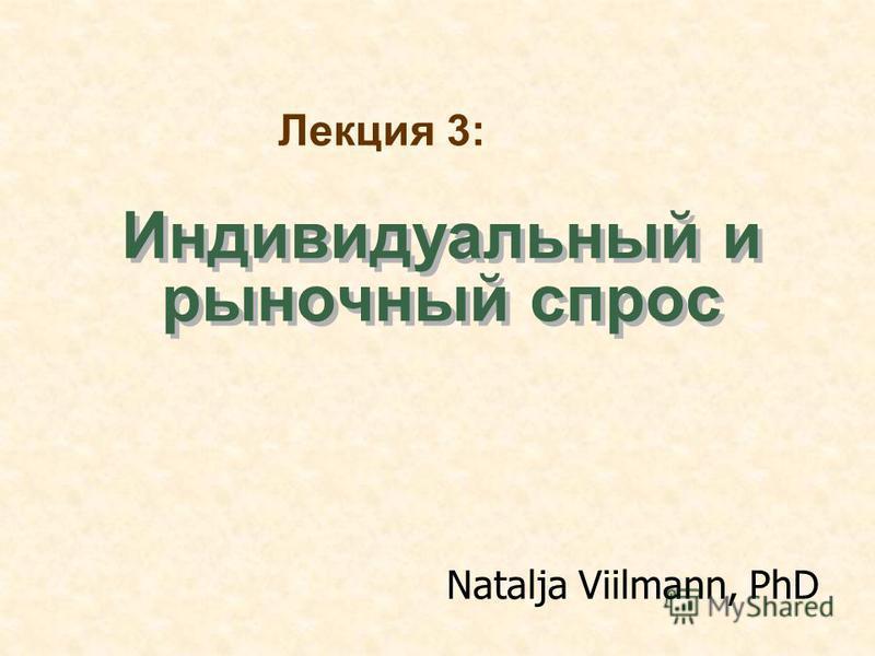 Индивидуальный и рыночногоый спрос Natalja Viilmann, PhD Лекция 3: