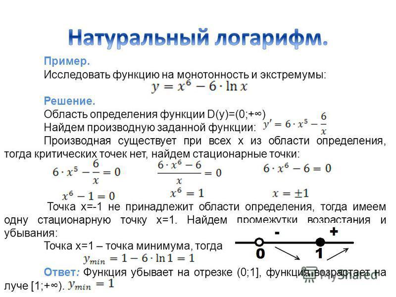Пример. Исследовать функцию на монотонность и экстремумы: Решение. Область определения функции D(y)=(0;+) Найдем производную заданной функции: Производная существует при всех х из области определения, тогда критических точек нет, найдем стационарные