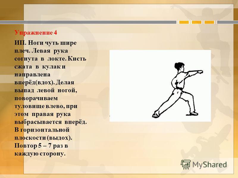 Упражнение 4 ИП. Ноги чуть шире плеч. Левая рука согнута в локте. Кисть сжата в кулак и направлена вперёд(вдох). Делая выпад левой ногой, поворачиваем туловище влево, при этом правая рука выбрасывается вперёд. В горизонтальной плоскости (выдох). Повт