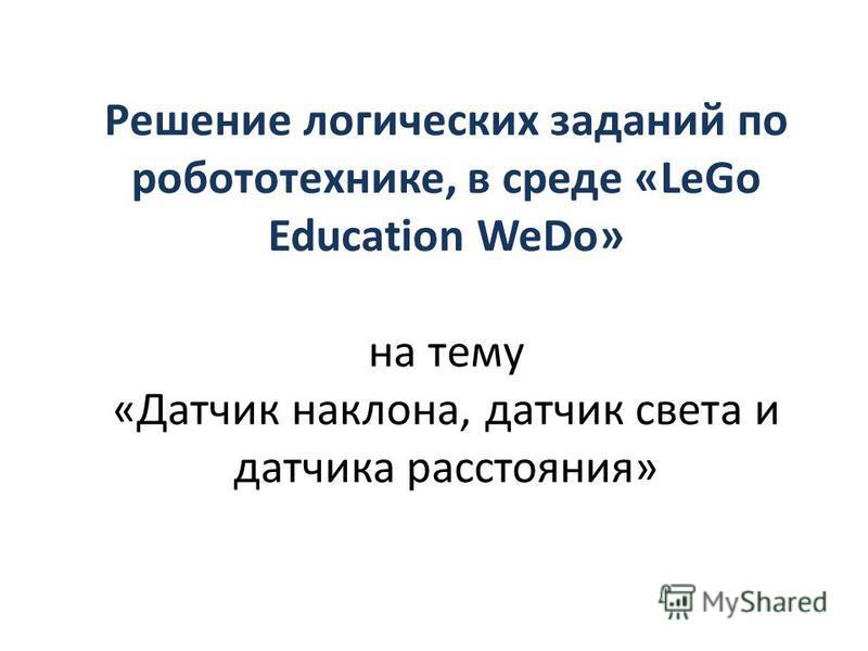 Решение логических заданий по робототехнике, в среде «LeGo Education WeDo» на тему «Датчик наклона, датчик света и датчика расстояния»