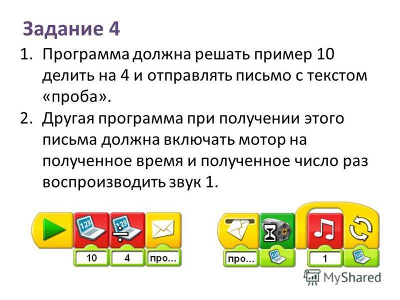 1. Программа должна решать пример 10 делить на 4 и отправлять письмо с текстом «проба». 2. Другая программа при получении этого письма должна включать мотор на полученное время и полученное число раз воспроизводить звук 1. Задание 4