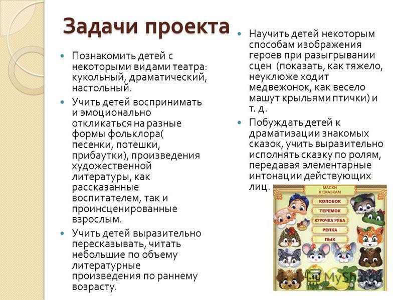 Задачи проекта Познакомить детей с некоторыми видами театра : кукольный, драматический, настольный. Учить детей воспринимать и эмоционально откликаться на разные формы фольклора ( песенки, потешки, прибаутки ), произведения художественной литературы,