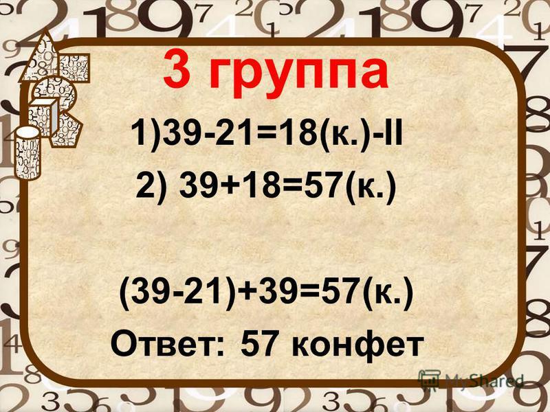 3 группа 1)39-21=18(к.)-II 2) 39+18=57(к.) (39-21)+39=57(к.) Ответ: 57 конфет