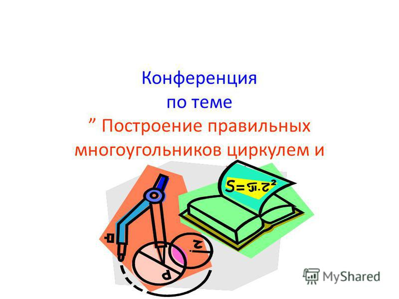 Конференция по теме Построение правильных многоугольников циркулем и линейкой.