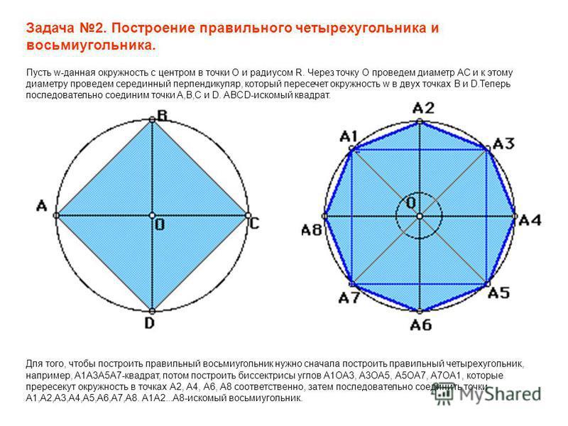 Задача 2. Построение правильного четырехугольника и восьмиугольника. Пусть w-данная окружность с центром в точки О и радиусом R. Через точку О проведем диаметр АС и к этому диаметру проведем серединный перпендикуляр, который пересечет окружность w в