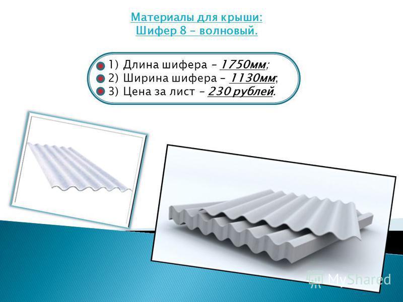 Материалы для крыши: Шифер 8 – волновый. 1)Длина шифера – 1750 мм; 2)Ширина шифера – 1130 мм; 3)Цена за лист – 230 рублей.