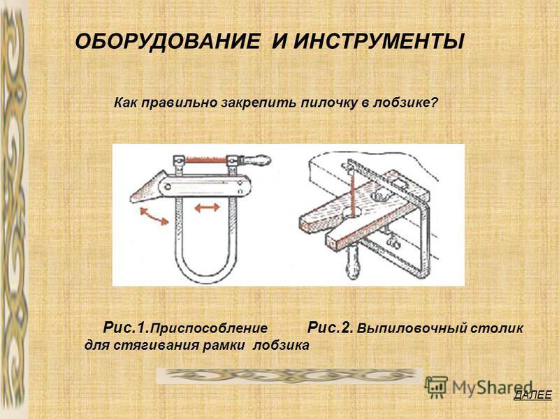 ДАЛЕЕ ОБОРУДОВАНИЕ И ИНСТРУМЕНТЫ Рис.1. Приспособление для стягивания рамки лобзика Рис.2. Выпиловочный столик Как правильно закрепить пилочку в лобзике?
