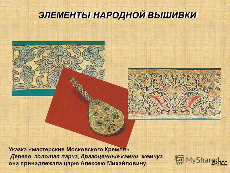 ЭЛЕМЕНТЫ НАРОДНОЙ ВЫШИВКИ ДАЛЕЕ Указка «мастерские Московского Кремля» Дерево, золотая парча, драгоценные камни, жемчуг она принадлежала царю Алексею Михайловичу.