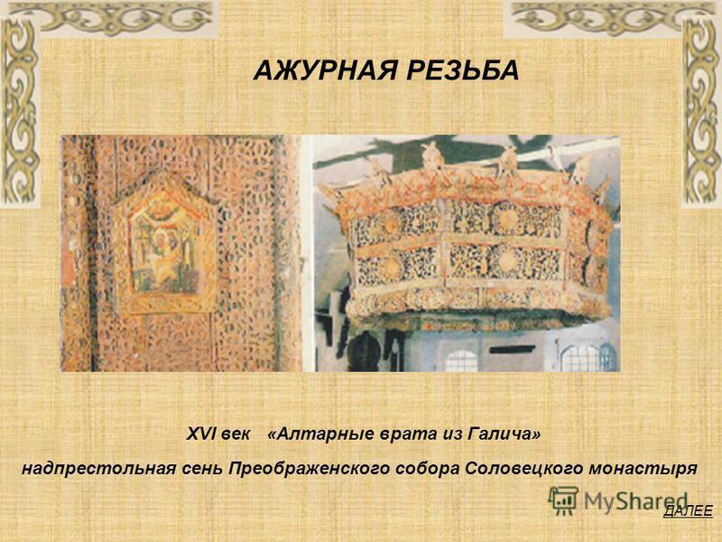 ДАЛЕЕ надпрестольная сень Преображенского собора Соловецкого монастыря «Алтарные врата из Галича» XVI век АЖУРНАЯ РЕЗЬБА