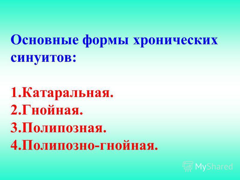 Основные формы хронических синуитов: 1.Катаральная. 2.Гнойная. 3.Полипозная. 4.Полипозно-гнойная.