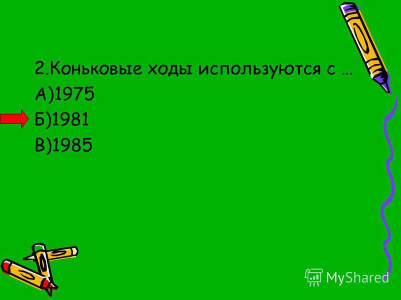 2. Коньковые ходы используются с … А)1975 Б)1981 В)1985