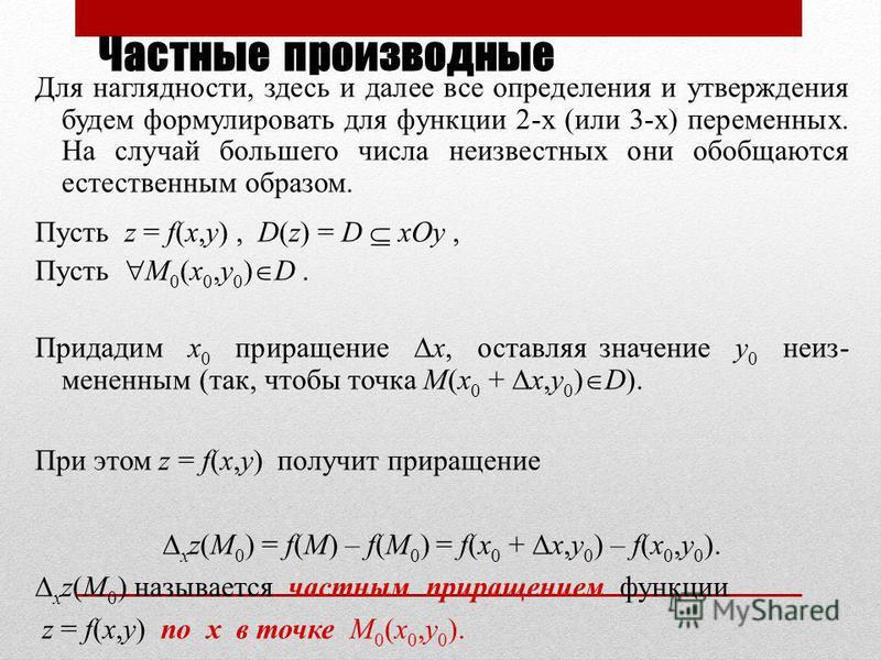 Частные производные Для наглядности, здесь и далее все определения и утверждения будем формулировать для функции 2-х (или 3-х) переменных. На случай большего числа неизвестных они обобщаются естественным образом. Пусть z = f(x,y), D(z) = D xOy, Пусть