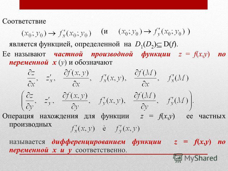 Соответствие (и ) является функцией, определенной на D 1 (D 2 ) D(f). Ее называют частной производной функции z = f(x,y) по переменной x (y) и обозначают Операция нахождения для функции z = f(x,y) ее частных производных называется дифференцированием
