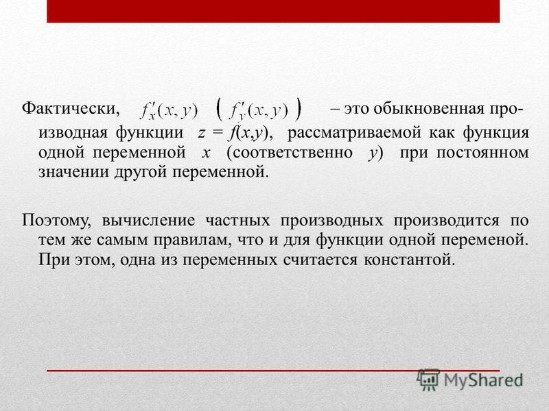 Фактически, – это обыкновенная производная функции z = f(x,y), рассматриваемой как функция одной переменной x (соответственно y) при постоянном значении другой переменной. Поэтому, вычисление частных производных производится по тем же самым правилам,