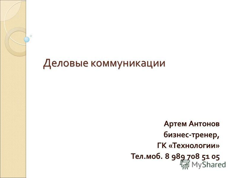 Деловые коммуникации Артем Антонов бизнес-тренер, ГК «Технологии» Тел.моб. 8 989 708 51 05