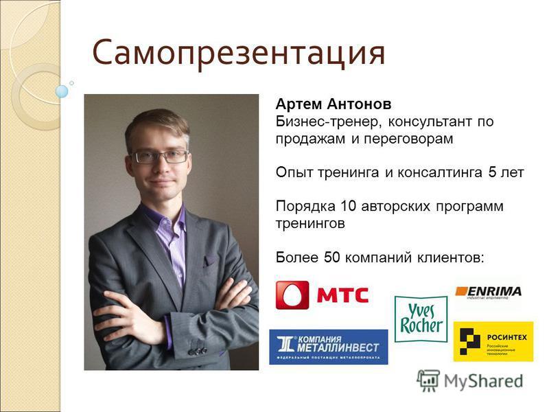 Артем Антонов Бизнес-тренер, консультант по продажам и переговорам Опыт тренинга и консалтинга 5 лет Порядка 10 авторских программ тренингов Более 50 компаний клиентов: Самопрезентация