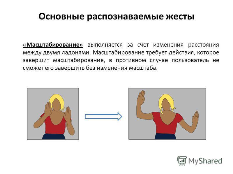Основные распознаваемые жесты «Масштабирование» выполняется за счет изменения расстояния между двумя ладонями. Масштабирование требует действия, которое завершит масштабирование, в противном случае пользователь не сможет его завершить без изменения м
