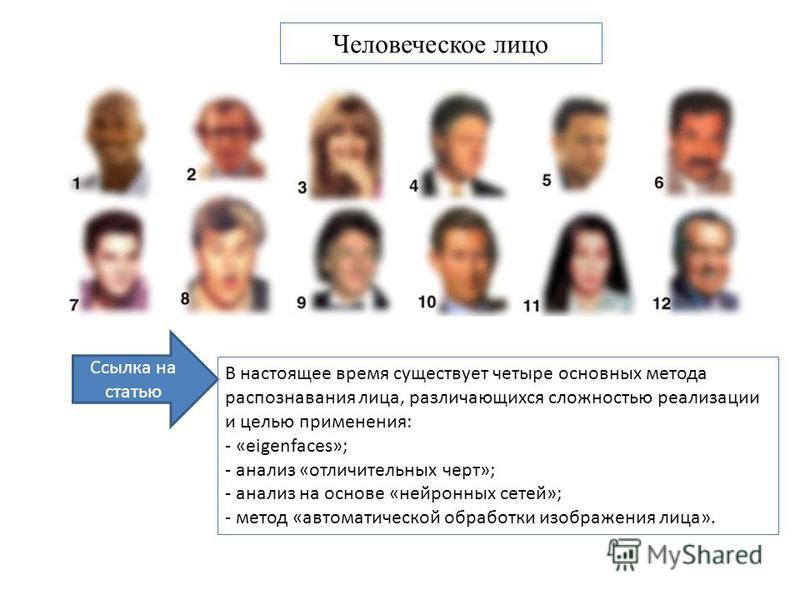 Ссылка на статью В настоящее время существует четыре основных метода распознавания лица, различающихся сложностью реализации и целью применения: - «eigenfaces»; - анализ «отличительных черт»; - анализ на основе «нейронных сетей»; - метод «автоматичес