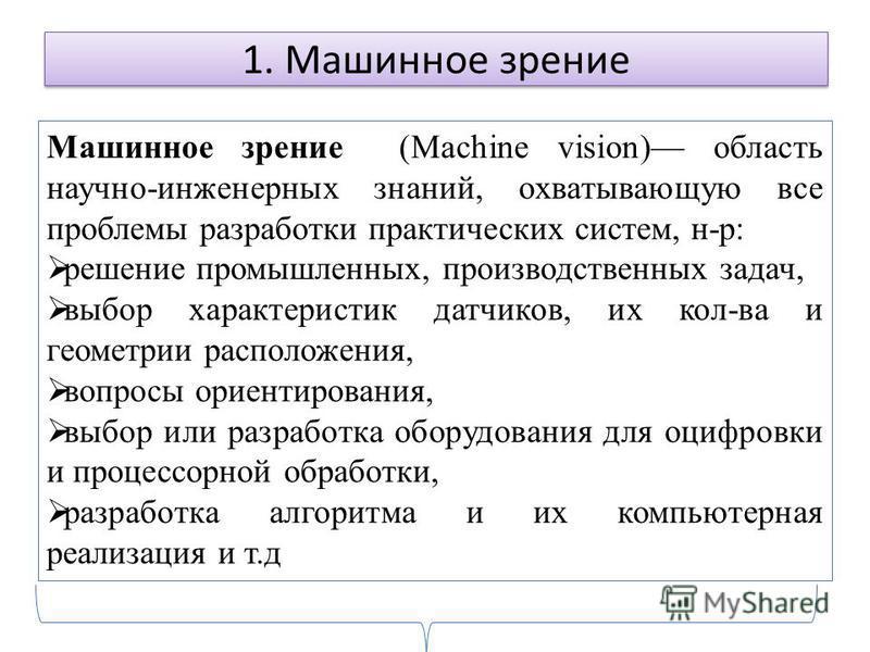 1. Машинное зрение Машинное зрение (Мachine vision) область научно-инженерных знаний, охватывающую все проблемы разработки практических систем, н-р: решение промышленных, производственных задач, выбор характеристик датчиков, их кол-ва и геометрии рас