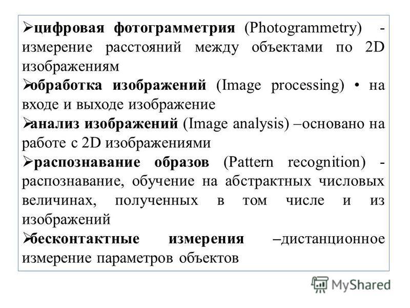 цифровая фотограмметрия (Photogrammetry) - измерение расстояний между объектами по 2D изображениям обработка изображений (Image processing) на входе и выходе изображение анализ изображений (Image analysis) –основано на работе с 2D изображениями распо