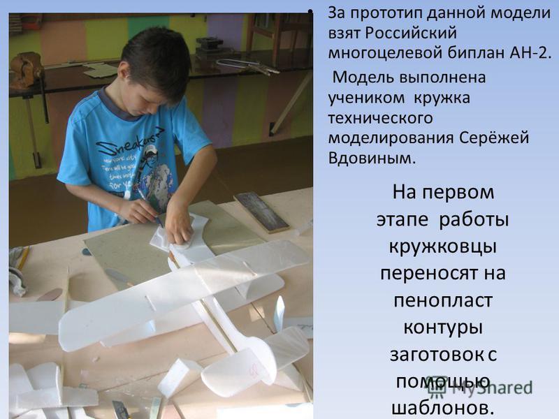 На первом этапе работы кружковцы переносят на пенопласт контуры заготовок с помощью шаблонов. За прототип данной модели взят Российский многоцелевой биплан АН-2. Модель выполнена учеником кружка технического моделирования Серёжей Вдовиным.