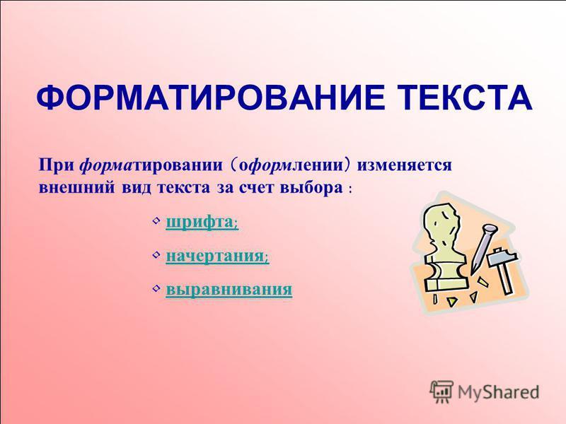 ФОРМАТИРОВАНИЕ ТЕКСТА При форматировании (оформлении) изменяется внешний вид текста за счет выбора : шрифта; начертания; выравнивания