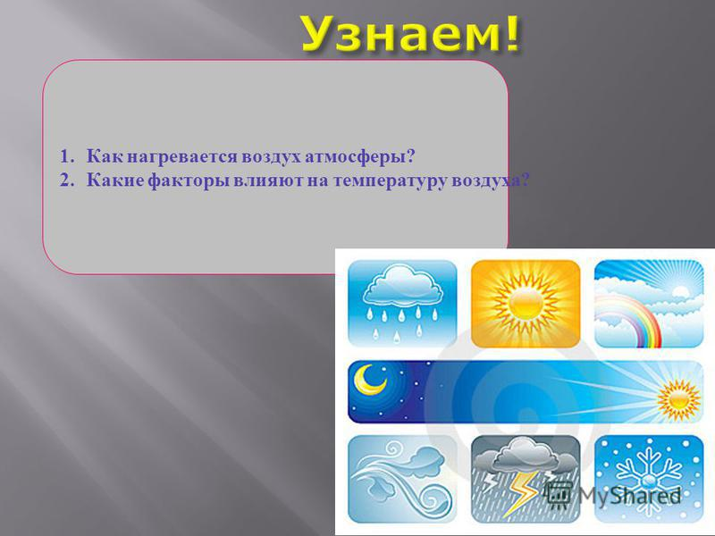 1. Как нагревается воздух атмосферы? 2. Какие факторы влияют на температуру воздуха?