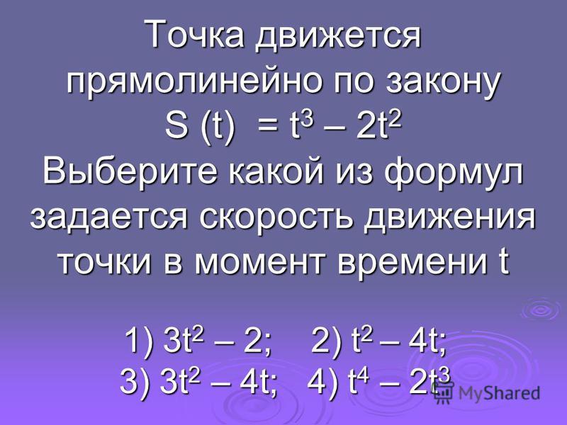 Точка движется прямолинейно по закону S (t) = t 3 – 2t 2 Выберите какой из формул задается скорость движения точки в момент времени t 1) 3t 2 – 2; 2) t 2 – 4t; 3) 3t 2 – 4t; 4) t 4 – 2t 3