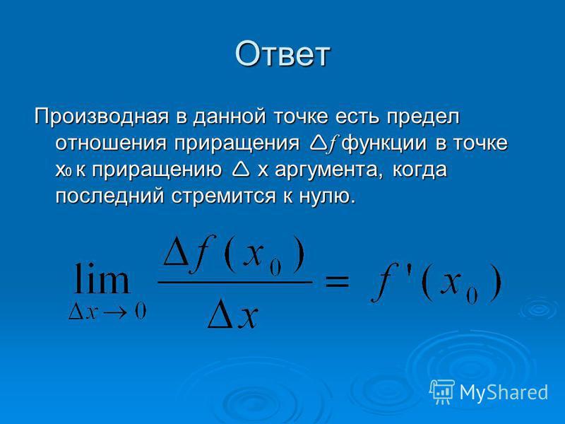Ответ Производная в данной точке есть предел отношения приращения f функции в точке х 0 к приращению x аргумента, когда последний стремится к нулю.