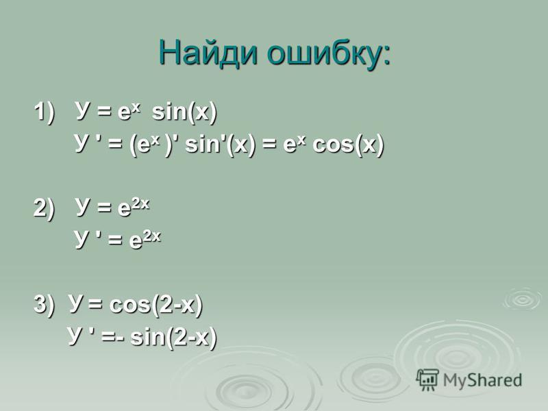 Найди ошибку: 1) У = е х sin(x) У ' = (е х )' sin'(x) = е х cos(x) У ' = (е х )' sin'(x) = е х cos(x) 2) У = e 2x У ' = e 2x У ' = e 2x 3) У = cos(2-x) У ' =- sin(2-x) У ' =- sin(2-x)