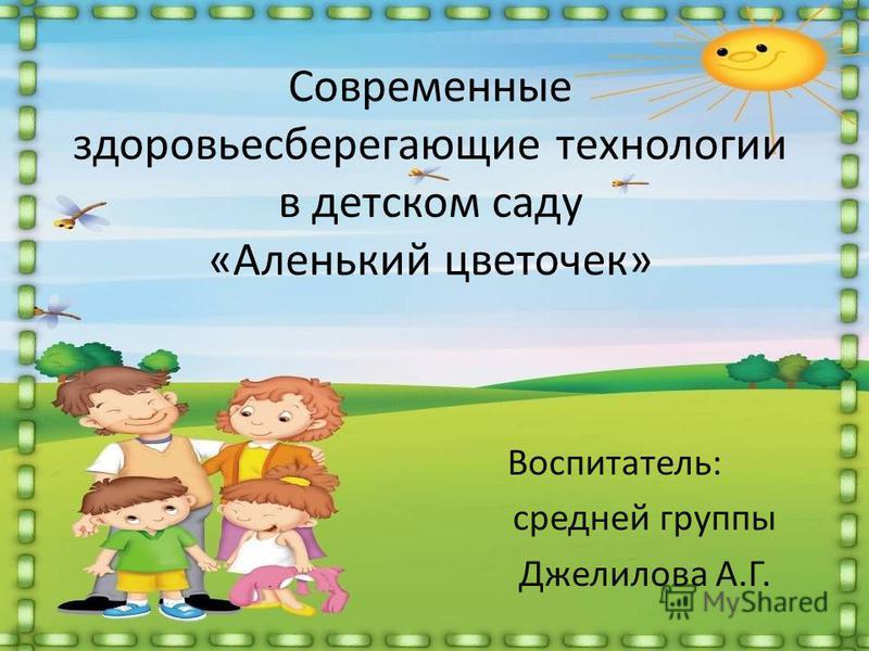 Современные здоровьесберегающие технологии в детском саду «Аленький цветочек» Воспитатель: средней группы Джелилова А.Г.