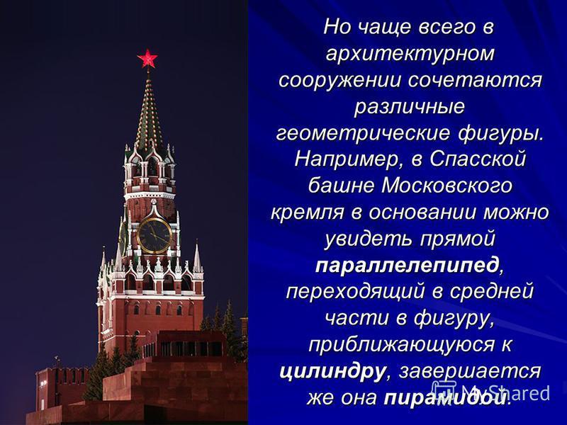 Но чаще всего в архитектурном сооружении сочетаются различные геометрические фигуры. Например, в Спасской башне Московского кремля в основании можно увидеть прямой параллелепипед, переходящий в средней части в фигуру, приближающуюся к цилиндру, завер