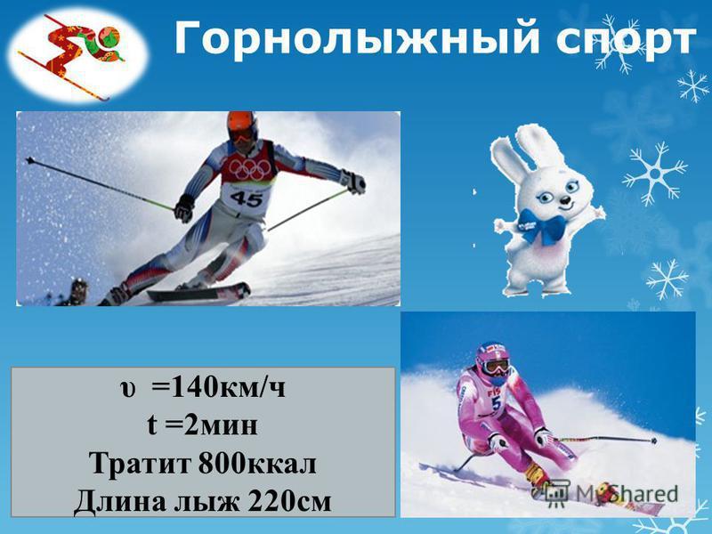 Горнолыжный спорт υ =140 км/ч t =2 мин Тратит 800 ккал Длина лыж 220 см