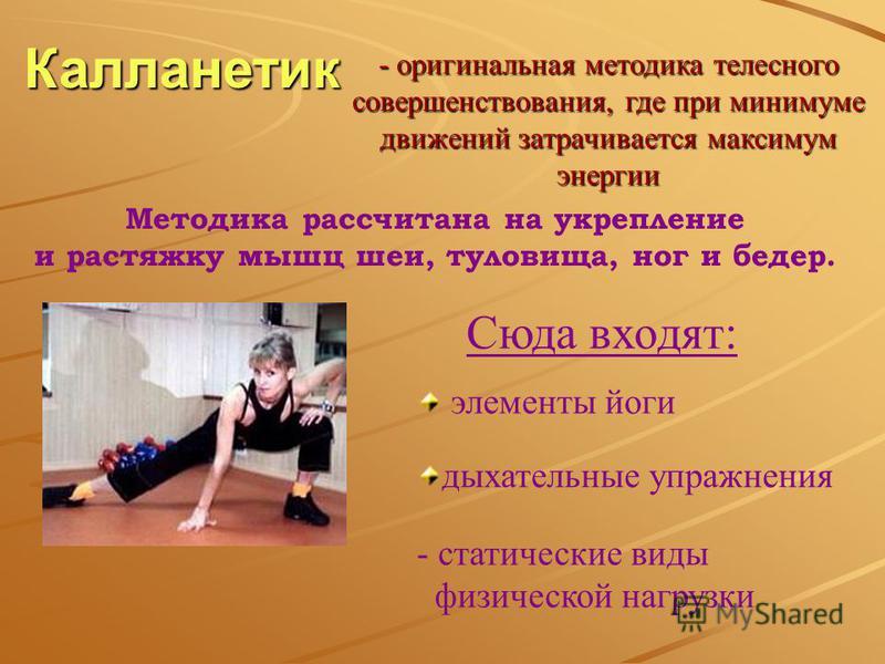 Калланетик - статические виды физической нагрузки- оригинальная методика телесного совершенствования, где при минимуме движений затрачивается максимум энергии Методика рассчитана на укрепление и растяжку мышц шеи, туловища, ног и бедер. Сюда входят: