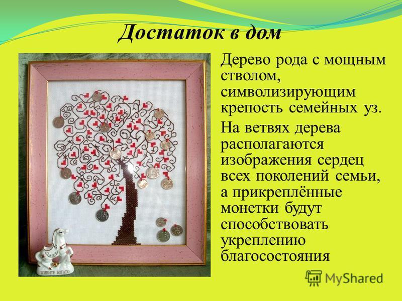 Достаток в дом Дерево рода с мощным стволом, символизирующим крепость семейных уз. На ветвях дерева располагаются изображения сердец всех поколений семьи, а прикреплённые монетки будут способствовать укреплению благосостояния