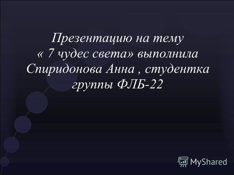 Презентацию на тему « 7 чудес света» выполнила Спиридонова Анна, студентка группы ФЛБ-22
