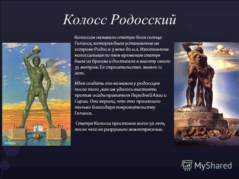 Колоссом называли статую бога солнца Гелиоса, которая была установлена на острове Родос в 3 веке до н.э. Изготовлена колоссальная по тем временам статуя была из бронзы и достигала в высоту около 35 метров. Ее строительство заняло 12 лет. Идея создать