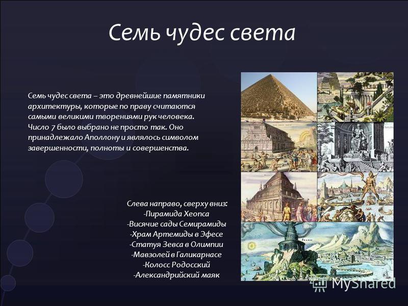 Семь чудес света Слева направо, сверху вниз: -Пирамида Хеопса -Висячие сады Семирамиды -Храм Артемиды в Эфесе -Статуя Зевса в Олимпии -Мавзолей в Галикарнасе -Колосс Родосский -Александрийский маяк Семь чудес света – это древнейшие памятники архитект