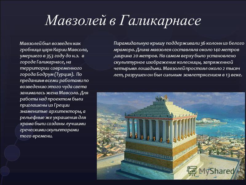 Мавзолей был возведен как гробница царя Карии Мавсола, умершего в 353 году до н.э. в городе Галикарнасе, на территории современного города Бодрум (Турция). По преданиям всеми работами по возведению этого чуда света занималась жена Мавсола. Для работы