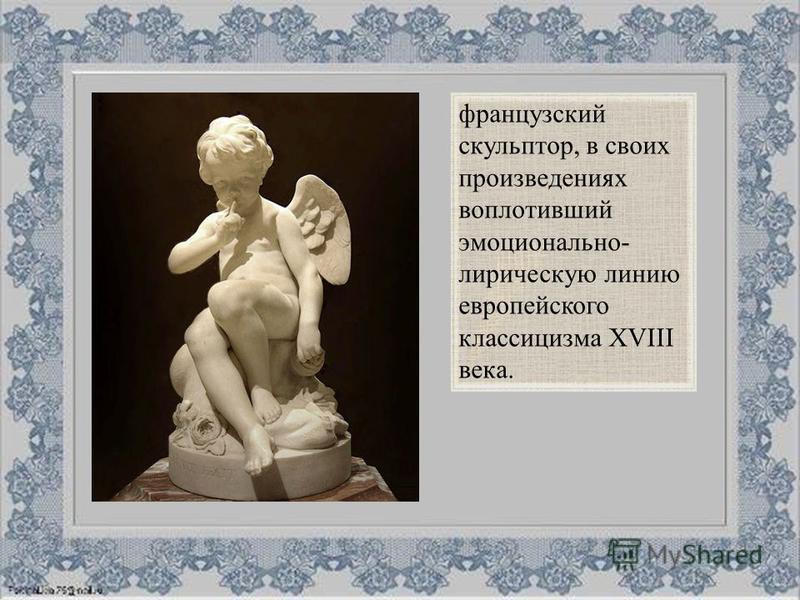 французский скульптор, в своих произведениях воплотивший эмоционально- лирическую линию европейского классицизма XVIII века.