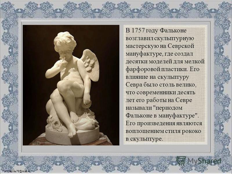 В 1757 году Фальконе возглавил скульптурную мастерскую на Севрской мануфактуре, где создал десятки моделей для мелкой фарфоровой пластики. Его влияние на скульптуру Севра было столь велико, что современники десять лет его работы на Севре называли