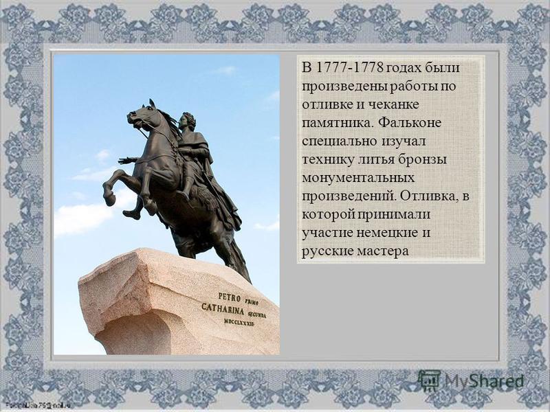В 1777-1778 годах были произведены работы по отливке и чеканке памятника. Фальконе специально изучал технику литья бронзы монументальных произведений. Отливка, в которой принимали участие немецкие и русские мастера