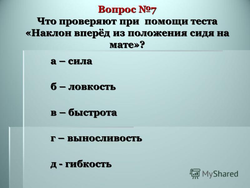 Вопрос 7 Что проверяют при помощи теста «Наклон вперёд из положения сидя на мате»? а – сила б – ловкость в – быстрота г – выносливость д - гибкость