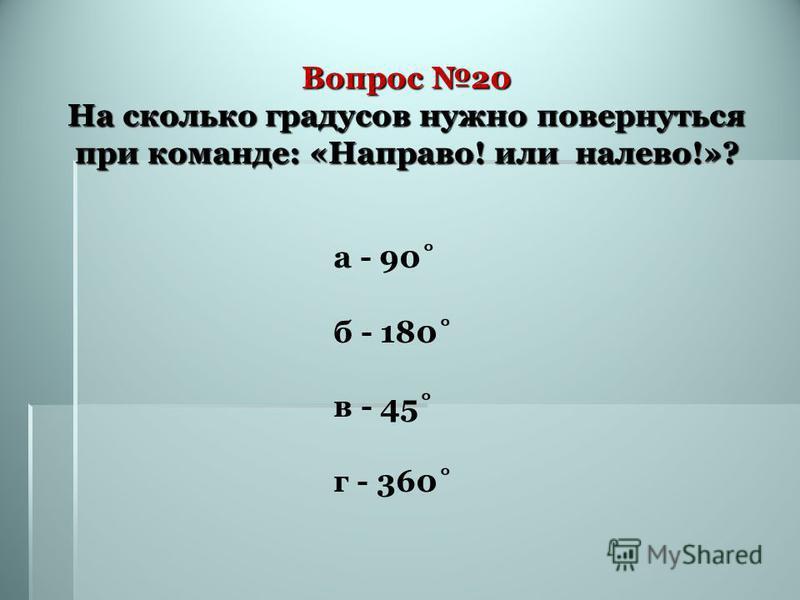 Вопрос 20 На сколько градусов нужно повернуться при команде: «Направо! или налево!»? а - 90˚ б - 180˚ в - 45˚ г - 360˚
