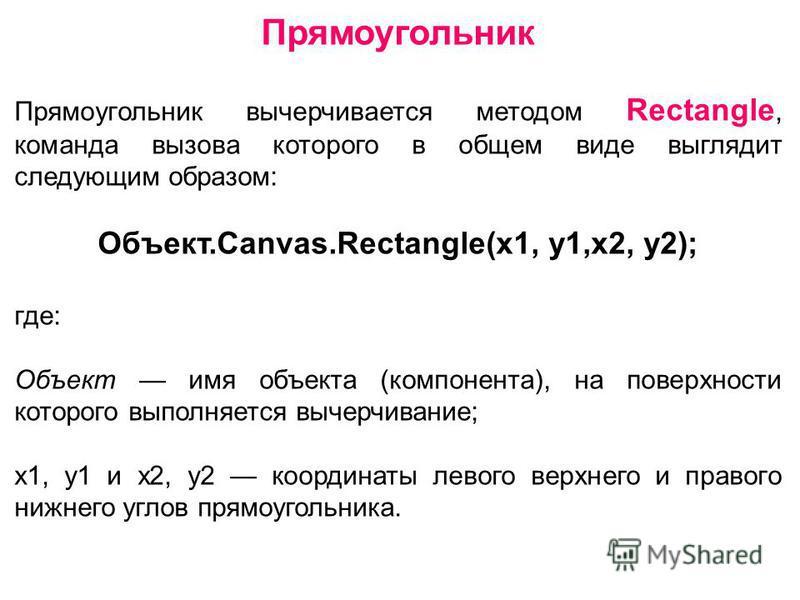 Прямоугольник Прямоугольник вычерчивается методом Rectangle, команда вызова которого в общем виде выглядит следующим образом: Объект.Canvas.Rectangle(x1, y1,x2, y2); где: Объект имя объекта (компонента), на поверхности которого выполняется вычерчиван