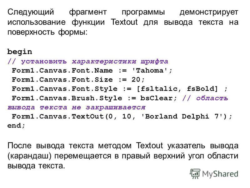 Следующий фрагмент программы демонстрирует использование функции Textout для вывода текста на поверхность формы: begin // установить характеристики шрифта Form1.Canvas.Font.Name := 'Tahoma'; Form1.Canvas.Font.Size := 20; Form1.Canvas.Font.Style := [f
