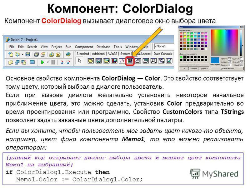 Компонент: ColorDialog Компонент ColorDialog вызывает диалоговое окно выбора цвета. Если вы хотите, чтобы пользователь мог задать цвет какого-то объекта, например, цвет фона компонента Memo1, то это можно реализовать оператором: Основное свойство ком