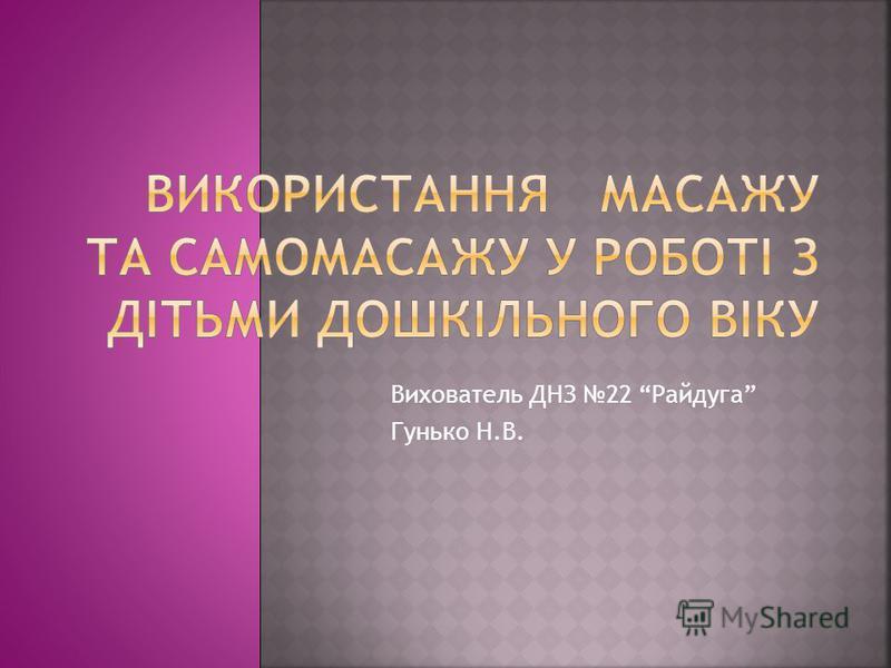 Вихователь ДНЗ 22 Райдуга Гунько Н.В.