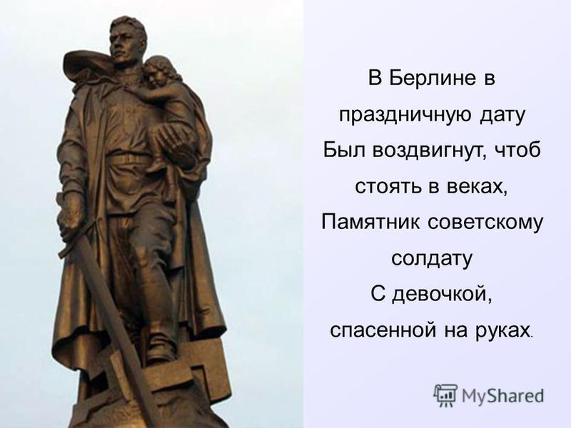 В Берлине в праздничную дату Был воздвигнут, чтоб стоять в веках, Памятник советскому солдату С девочкой, спасенной на руках.