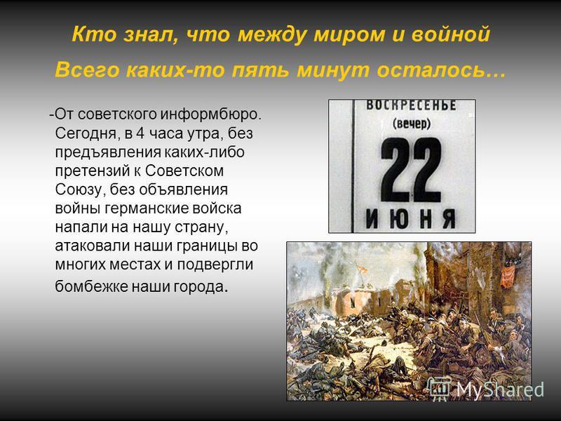 Кто знал, что между миром и войной Всего каких-то пять минут осталось… -От советского информбюро. Сегодня, в 4 часа утра, без предъявления каких-либо претензий к Советском Союзу, без объявления войны германские войска напали на нашу страну, атаковали
